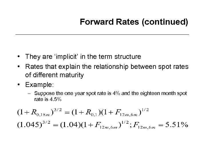 Forward Rates (continued) • They are 'implicit' in the term structure • Rates that