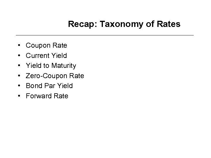 Recap: Taxonomy of Rates • • • Coupon Rate Current Yield to Maturity Zero-Coupon