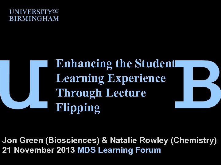 Enhancing the Student Learning Experience Through Lecture Flipping Jon Green (Biosciences) & Natalie Rowley