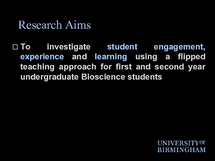 Research Aims o To investigate student engagement, experience and learning using a flipped teaching