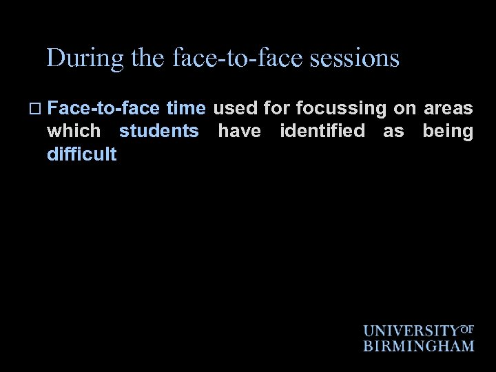 During the face-to-face sessions o Face-to-face time used for focussing on areas which students