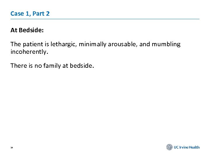 Case 1, Part 2 At Bedside: The patient is lethargic, minimally arousable, and mumbling