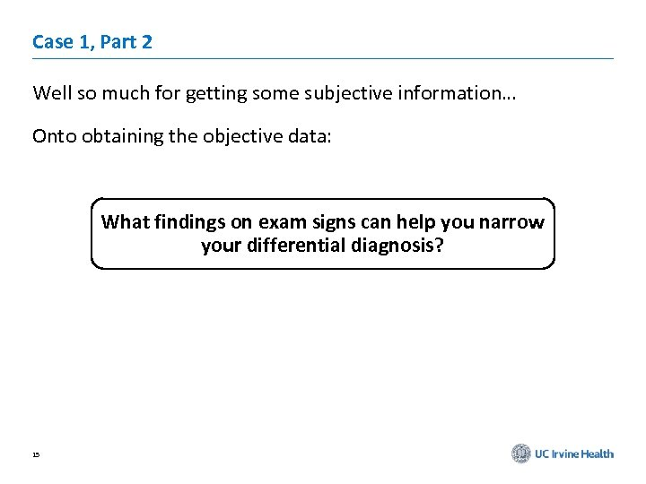 Case 1, Part 2 Well so much for getting some subjective information… Onto obtaining