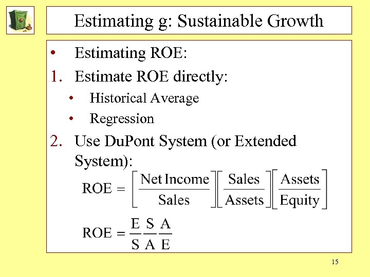 Estimating g: Sustainable Growth • Estimating ROE: 1. Estimate ROE directly: • • Historical