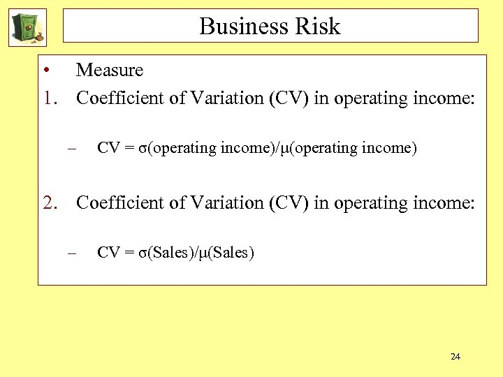 Business Risk • Measure 1. Coefficient of Variation (CV) in operating income: – CV