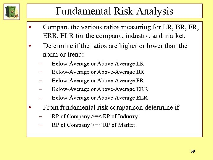 Fundamental Risk Analysis • Compare the various ratios measuring for LR, BR, FR, ERR,