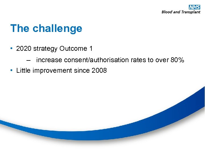 The challenge • 2020 strategy Outcome 1 – increase consent/authorisation rates to over 80%