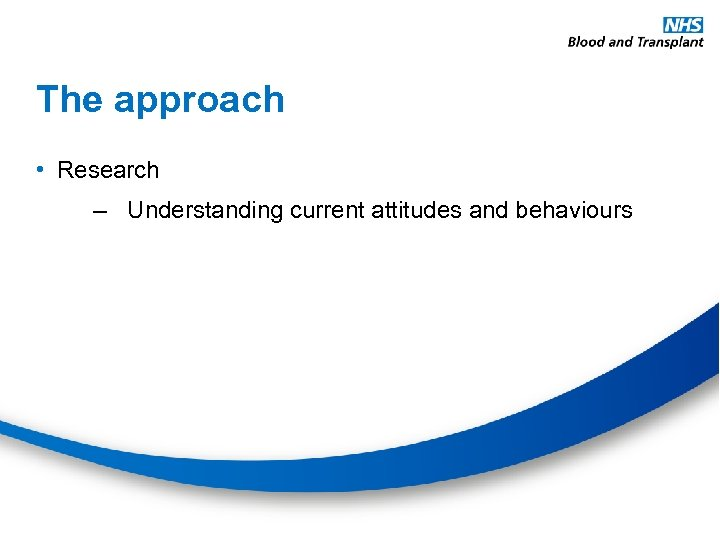 The approach • Research – Understanding current attitudes and behaviours