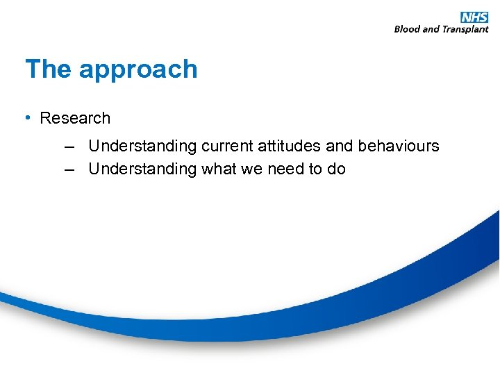 The approach • Research – Understanding current attitudes and behaviours – Understanding what we