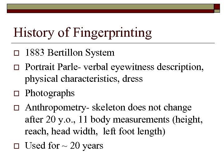 History of Fingerprinting o o o 1883 Bertillon System Portrait Parle- verbal eyewitness description,