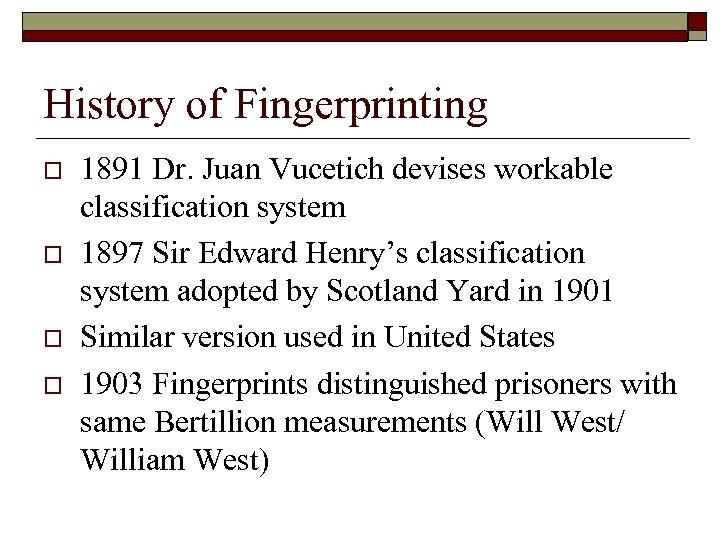 History of Fingerprinting o o 1891 Dr. Juan Vucetich devises workable classification system 1897