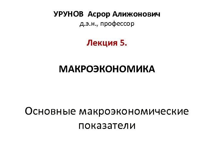 УРУНОВ Асрор Алижонович д. э. н. , профессор Лекция 5. МАКРОЭКОНОМИКА Основные макроэкономические показатели