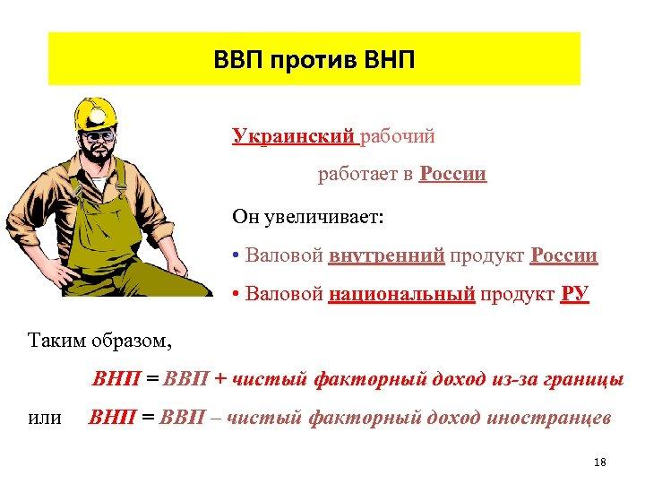 ВВП против ВНП Украинский рабочий работает в России Он увеличивает: • Валовой внутренний продукт