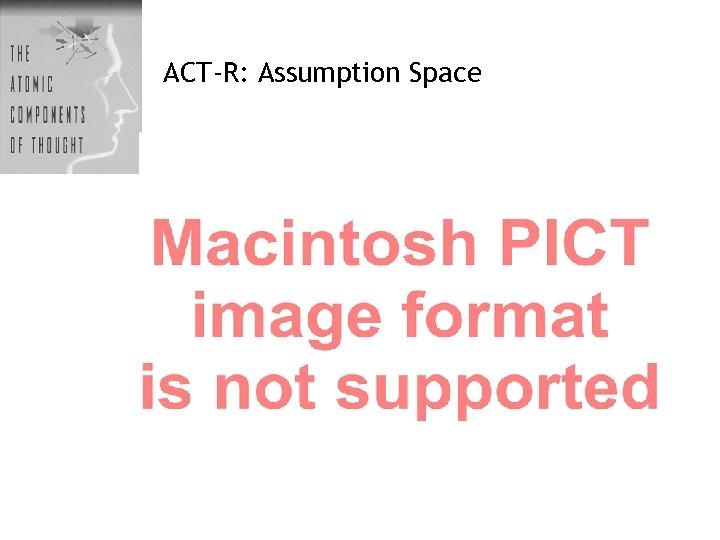 ACT-R: Assumption Space