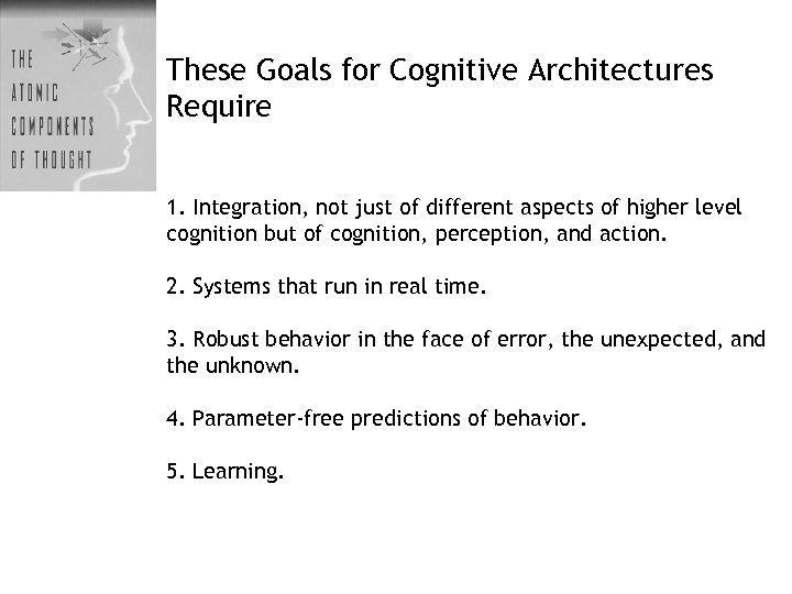 These Goals for Cognitive Architectures Require 1. Integration, not just of different aspects of