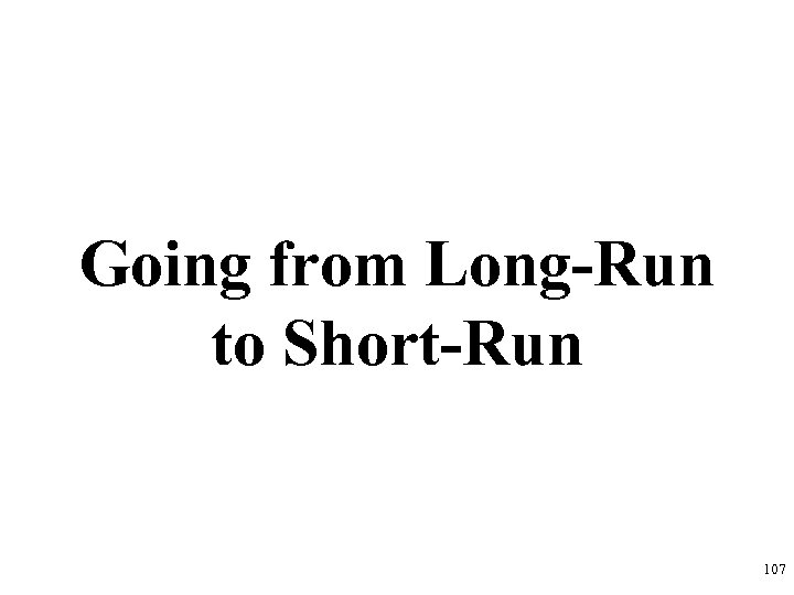 Going from Long-Run to Short-Run 107