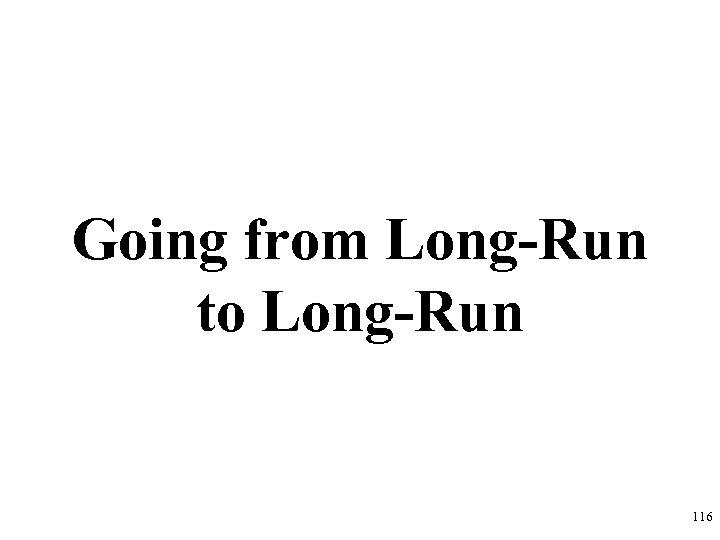 Going from Long-Run to Long-Run 116