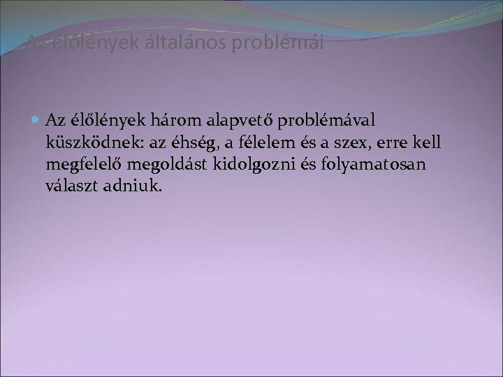 Az élőlények általános problémái Az élőlények három alapvető problémával küszködnek: az éhség, a félelem