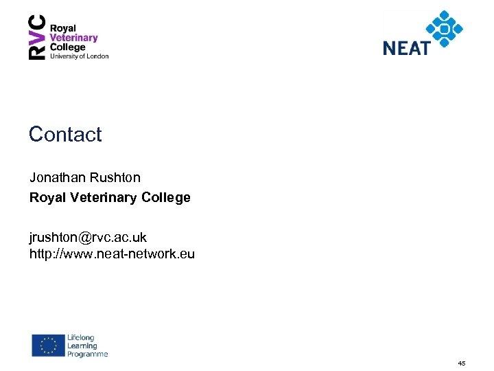 Contact Jonathan Rushton Royal Veterinary College jrushton@rvc. ac. uk http: //www. neat-network. eu 45