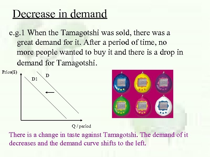 Decrease in demand e. g. 1 When the Tamagotshi was sold, there was a
