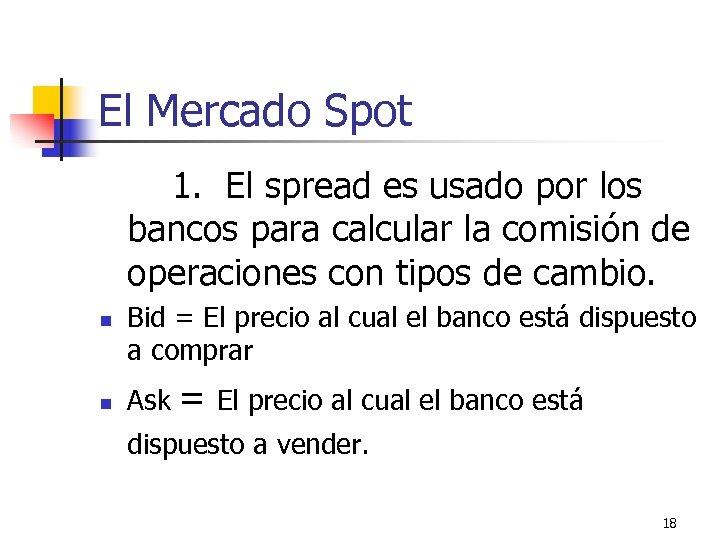 El Mercado Spot 1. El spread es usado por los bancos para calcular la