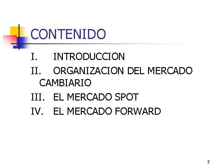 CONTENIDO I. INTRODUCCION II. ORGANIZACION DEL MERCADO CAMBIARIO III. EL MERCADO SPOT IV. EL