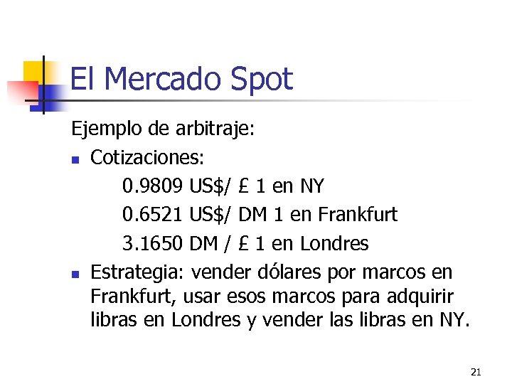 El Mercado Spot Ejemplo de arbitraje: n Cotizaciones: 0. 9809 US$/ £ 1 en