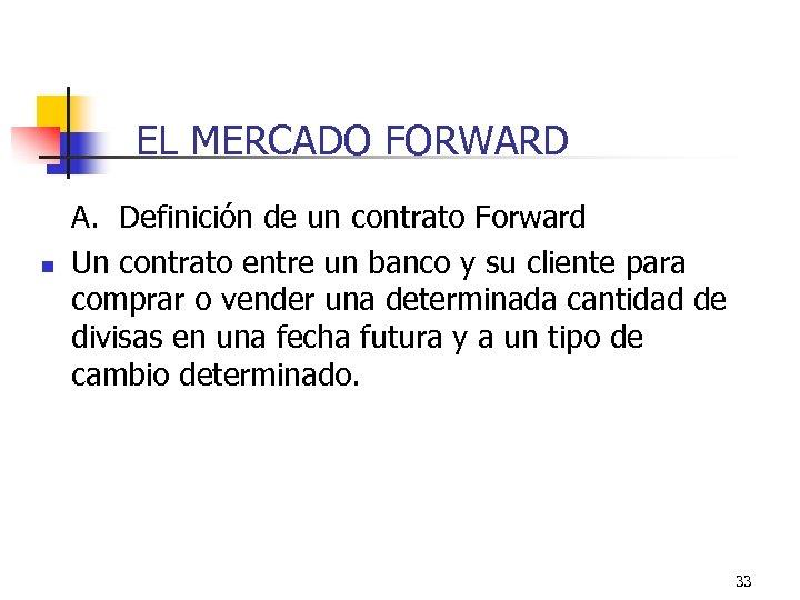 EL MERCADO FORWARD n A. Definición de un contrato Forward Un contrato entre