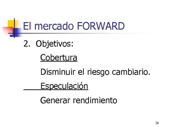 El mercado FORWARD 2. Objetivos: Cobertura Disminuir el riesgo cambiario. Especulación Generar rendimiento 34