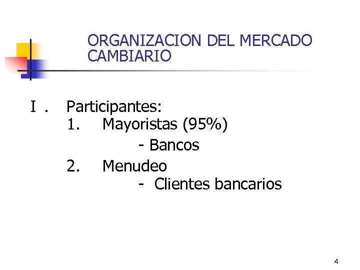 ORGANIZACION DEL MERCADO CAMBIARIO I. Participantes: 1. Mayoristas (95%) - Bancos 2. Menudeo -