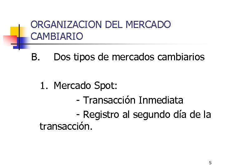 ORGANIZACION DEL MERCADO CAMBIARIO B. Dos tipos de mercados cambiarios 1. Mercado Spot: -
