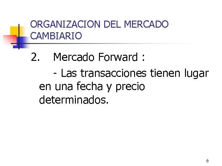 ORGANIZACION DEL MERCADO CAMBIARIO 2. Mercado Forward : - Las transacciones tienen lugar en