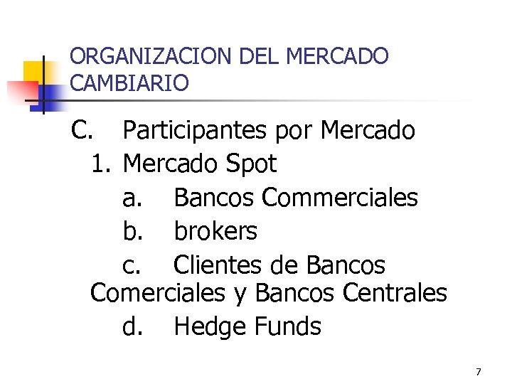 ORGANIZACION DEL MERCADO CAMBIARIO C. Participantes por Mercado 1. Mercado Spot a. Bancos Commerciales