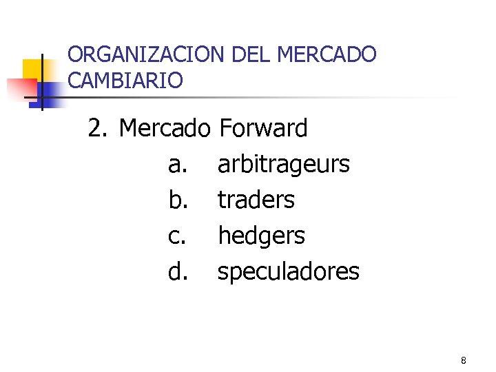 ORGANIZACION DEL MERCADO CAMBIARIO 2. Mercado Forward a. arbitrageurs b. traders c. hedgers d.