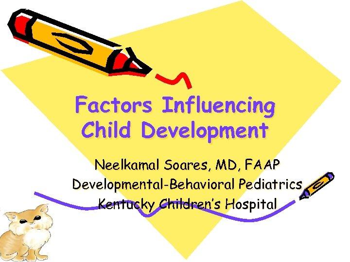 Factors Influencing Child Development Neelkamal Soares, MD, FAAP Developmental-Behavioral Pediatrics Kentucky Children's Hospital