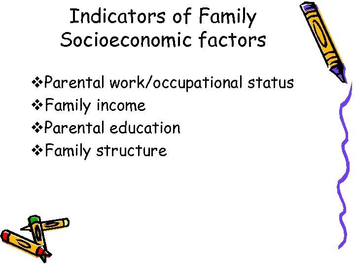 Indicators of Family Socioeconomic factors v. Parental work/occupational status v. Family income v. Parental