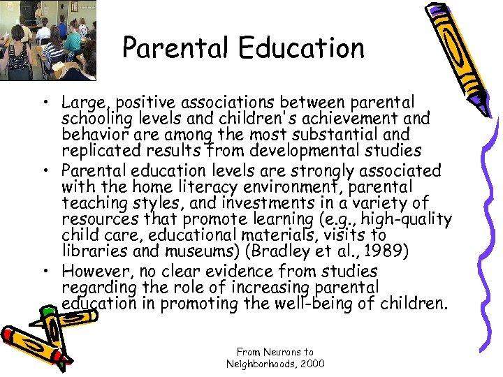 Parental Education • Large, positive associations between parental schooling levels and children's achievement and