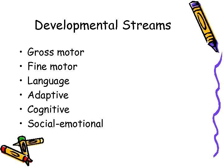 Developmental Streams • • • Gross motor Fine motor Language Adaptive Cognitive Social-emotional