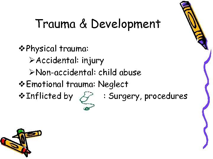 Trauma & Development v Physical trauma: ØAccidental: injury ØNon-accidental: child abuse v Emotional trauma: