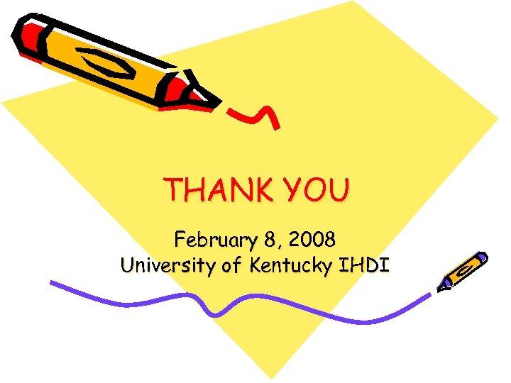 THANK YOU February 8, 2008 University of Kentucky IHDI