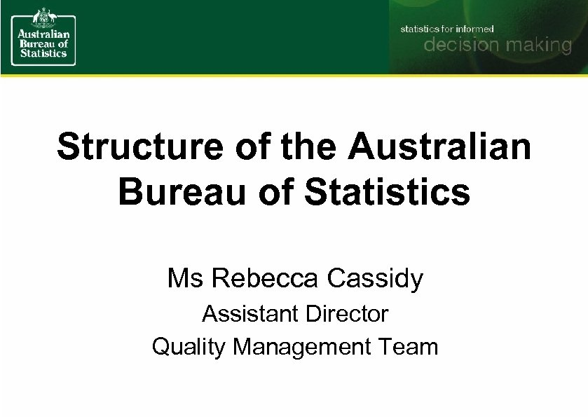 Structure of the Australian Bureau of Statistics Ms Rebecca Cassidy Assistant Director Quality Management