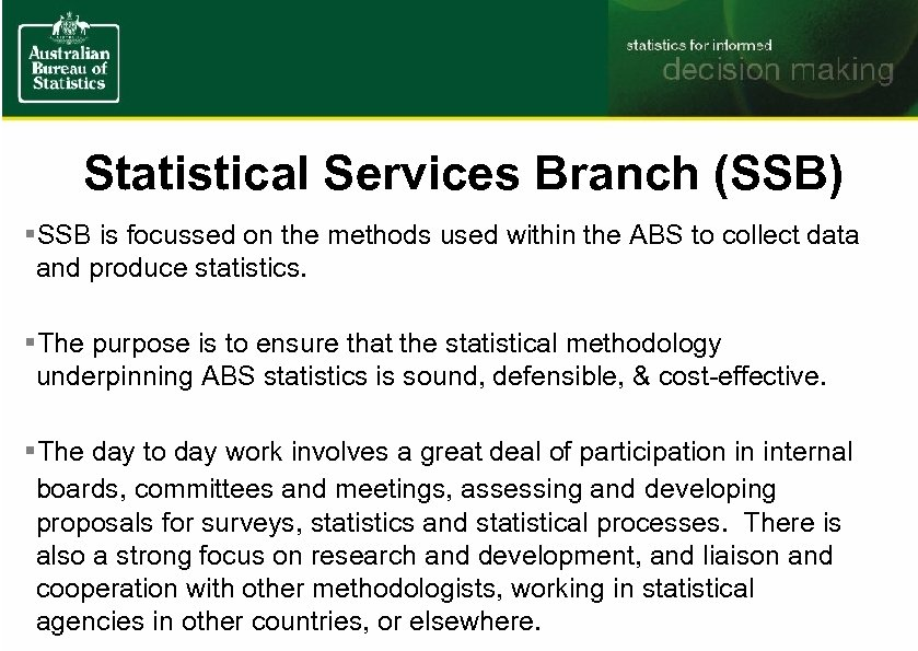 Statistical Services Branch (SSB) §SSB is focussed on the methods used within the ABS