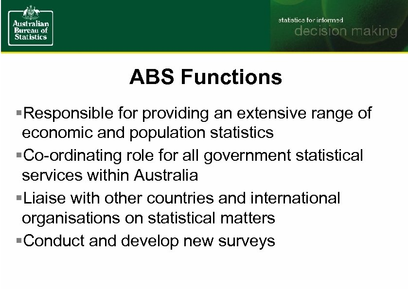 ABS Functions §Responsible for providing an extensive range of economic and population statistics §Co-ordinating