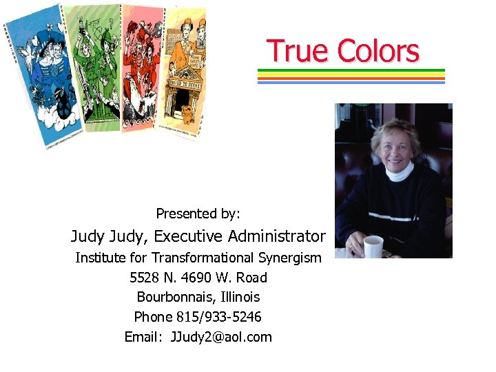 True Colors Presented by: Judy, Executive Administrator Institute for Transformational Synergism 5528 N. 4690