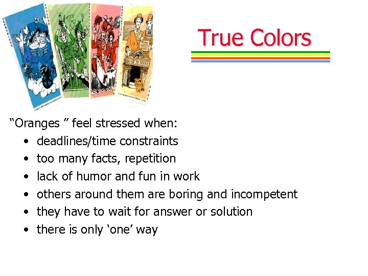 "True Colors ""Oranges "" feel stressed when: • deadlines/time constraints • too many facts,"
