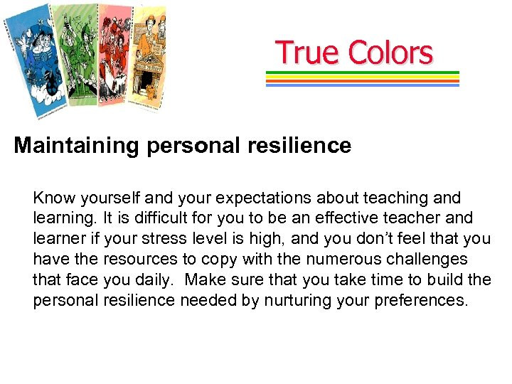 True Colors Maintaining personal resilience Know yourself and your expectations about teaching and learning.