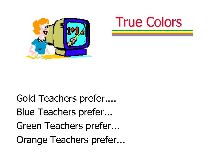 True Colors Gold Teachers prefer. . Blue Teachers prefer. . . Green Teachers prefer.