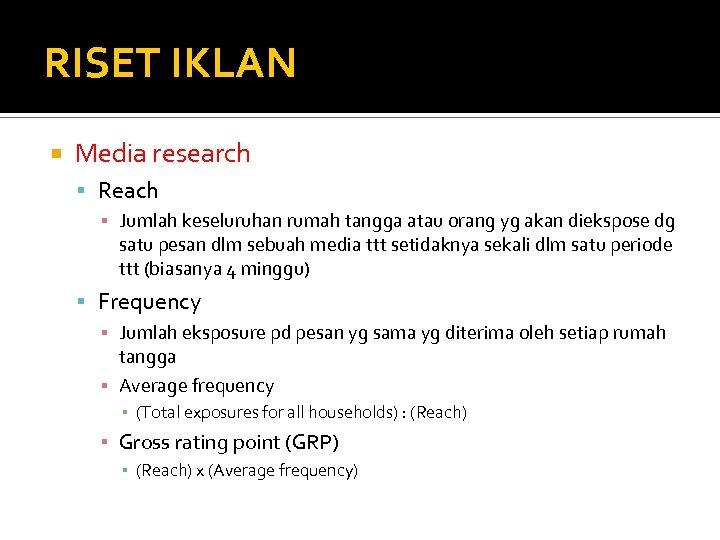 RISET IKLAN Media research Reach ▪ Jumlah keseluruhan rumah tangga atau orang yg akan