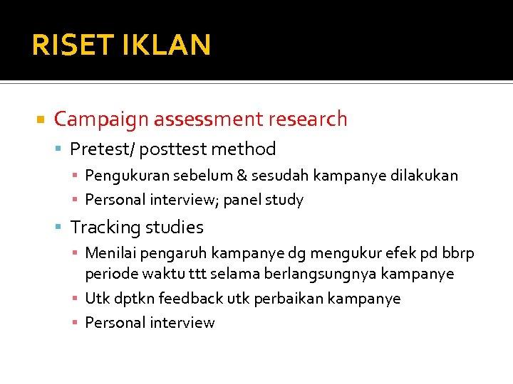 RISET IKLAN Campaign assessment research Pretest/ posttest method ▪ Pengukuran sebelum & sesudah kampanye