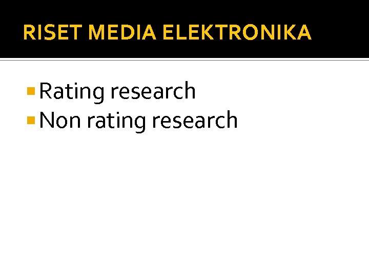RISET MEDIA ELEKTRONIKA Rating research Non rating research